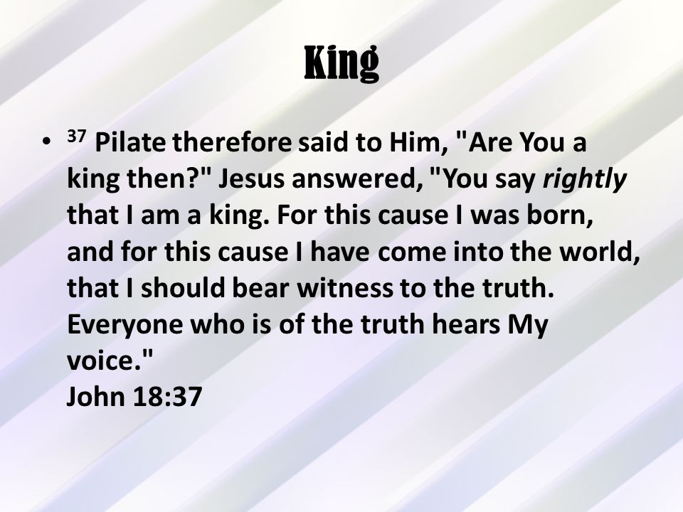 King 37 Pilate therefore said to Him, Are You a king then Jesus answered, You say rightly that I am a king.