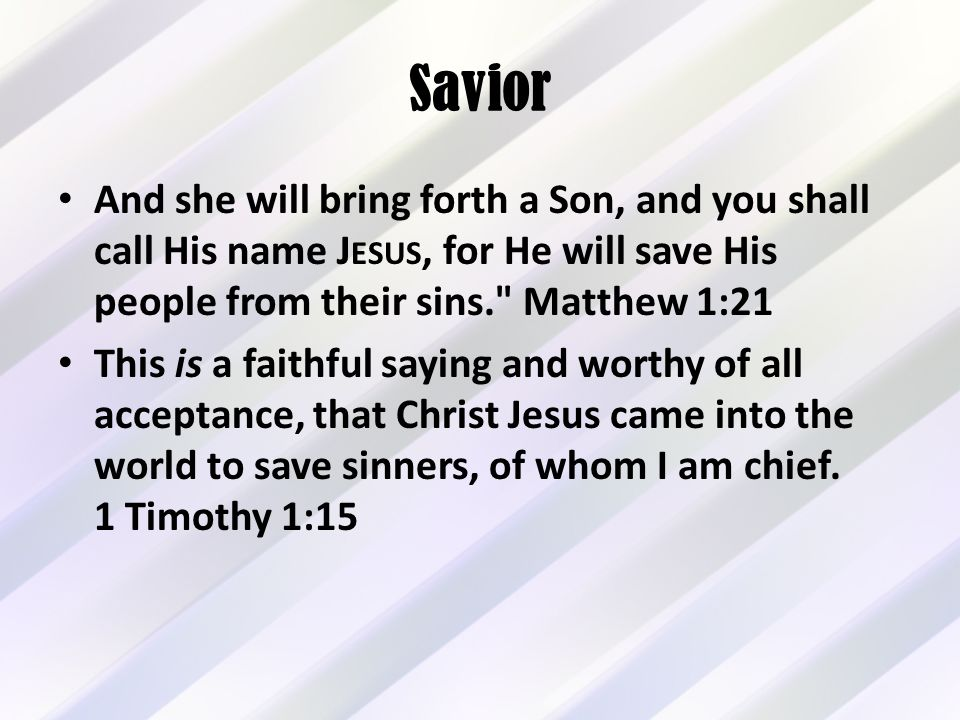 Savior And she will bring forth a Son, and you shall call His name J ESUS, for He will save His people from their sins. Matthew 1:21 This is a faithful saying and worthy of all acceptance, that Christ Jesus came into the world to save sinners, of whom I am chief.