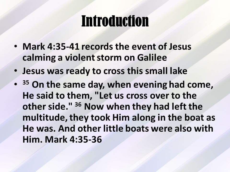 Introduction Mark 4:35-41 records the event of Jesus calming a violent storm on Galilee Jesus was ready to cross this small lake 35 On the same day, when evening had come, He said to them, Let us cross over to the other side. 36 Now when they had left the multitude, they took Him along in the boat as He was.