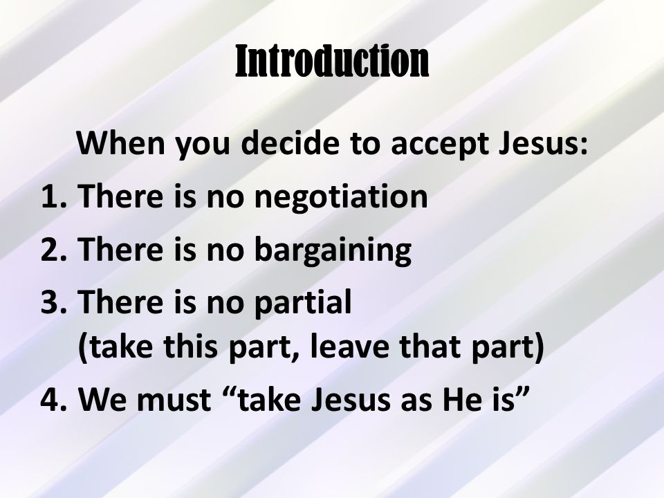 Introduction When you decide to accept Jesus: 1.There is no negotiation 2.There is no bargaining 3.There is no partial (take this part, leave that part) 4.We must take Jesus as He is