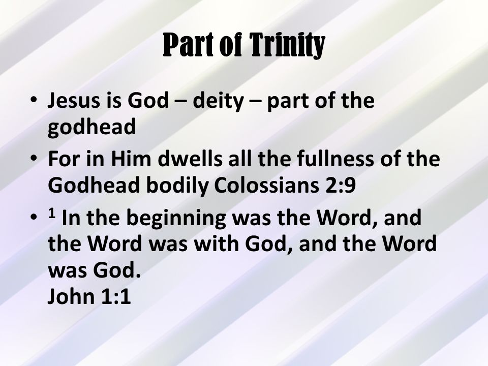 Part of Trinity Jesus is God – deity – part of the godhead For in Him dwells all the fullness of the Godhead bodily Colossians 2:9 1 In the beginning was the Word, and the Word was with God, and the Word was God.