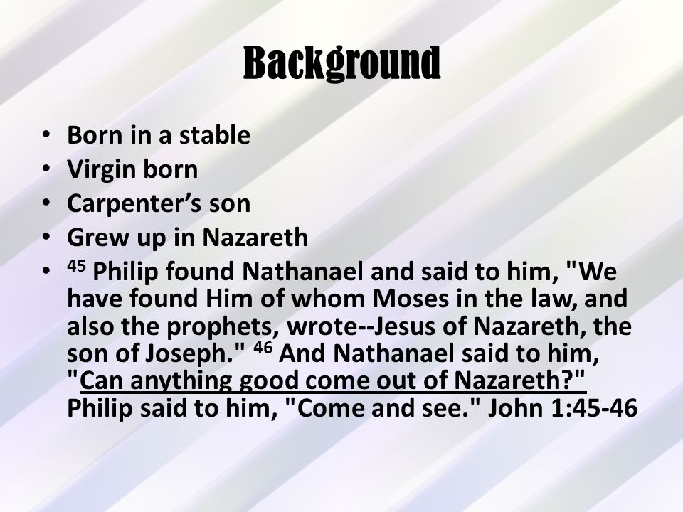 Background Born in a stable Virgin born Carpenter's son Grew up in Nazareth 45 Philip found Nathanael and said to him, We have found Him of whom Moses in the law, and also the prophets, wrote--Jesus of Nazareth, the son of Joseph. 46 And Nathanael said to him, Can anything good come out of Nazareth Philip said to him, Come and see. John 1:45-46