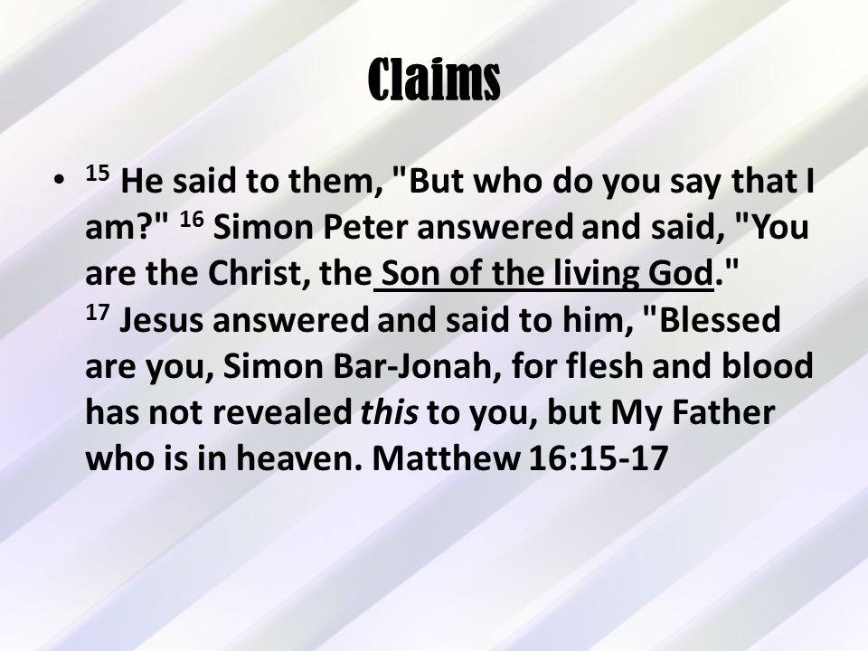 Claims 15 He said to them, But who do you say that I am 16 Simon Peter answered and said, You are the Christ, the Son of the living God. 17 Jesus answered and said to him, Blessed are you, Simon Bar-Jonah, for flesh and blood has not revealed this to you, but My Father who is in heaven.