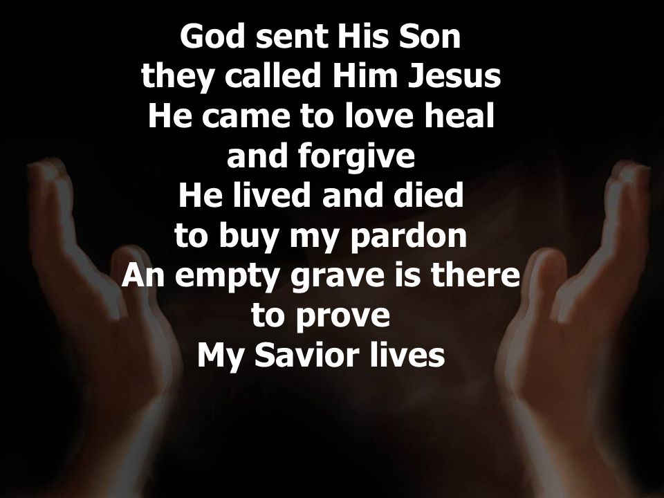God sent His Son they called Him Jesus He came to love heal and forgive He lived and died to buy my pardon An empty grave is there to prove My Savior lives