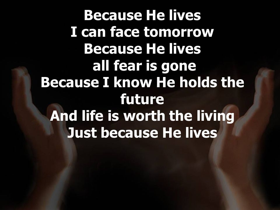 Because He lives I can face tomorrow Because He lives all fear is gone Because I know He holds the future And life is worth the living Just because He lives