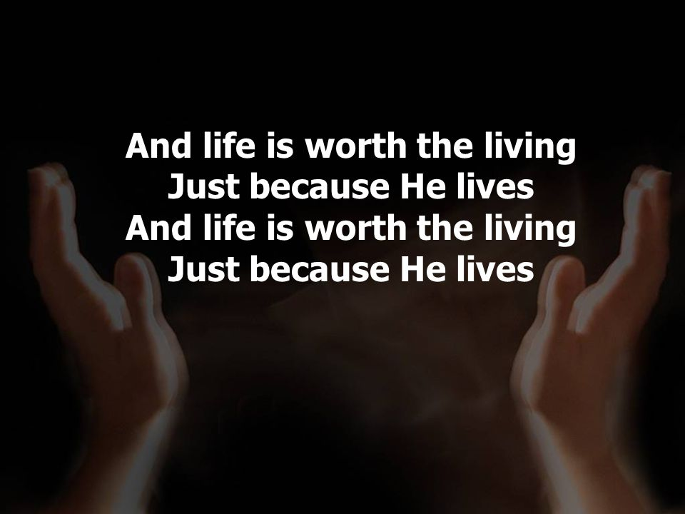 And life is worth the living Just because He lives And life is worth the living Just because He lives