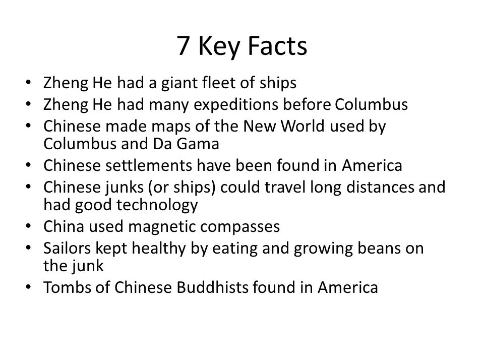 7 Key Facts Zheng He had a giant fleet of ships Zheng He had many expeditions before Columbus Chinese made maps of the New World used by Columbus and Da Gama Chinese settlements have been found in America Chinese junks (or ships) could travel long distances and had good technology China used magnetic compasses Sailors kept healthy by eating and growing beans on the junk Tombs of Chinese Buddhists found in America