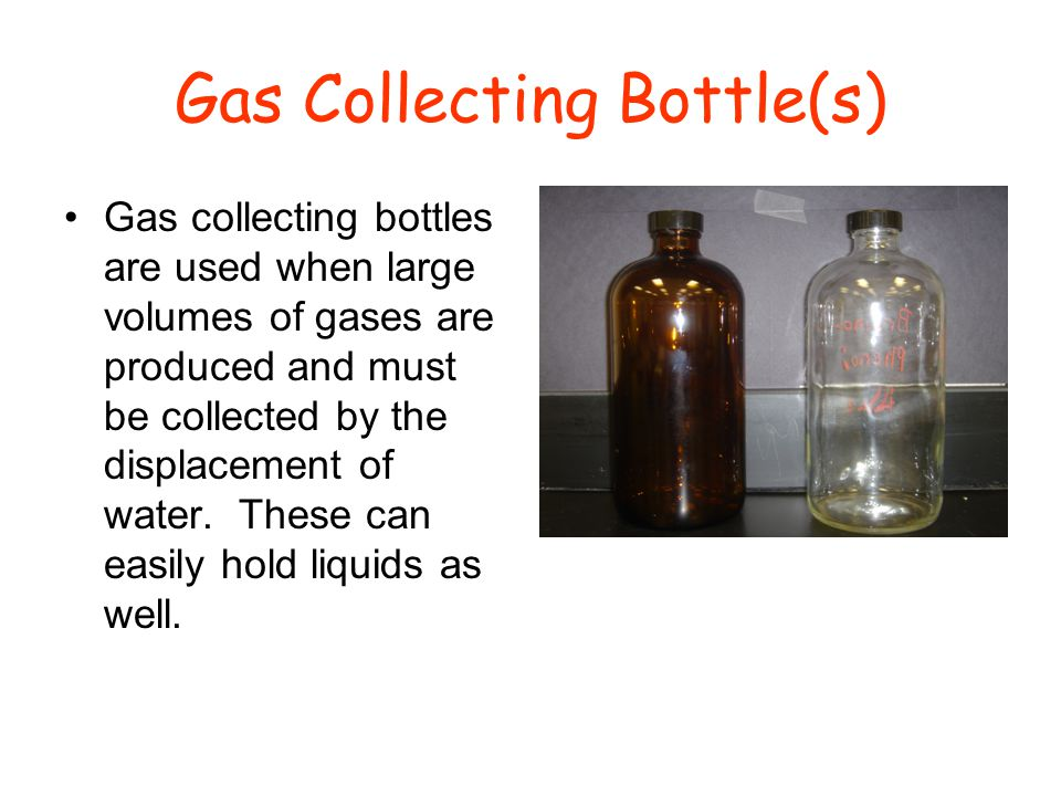 Gas Collecting Bottle(s) Gas collecting bottles are used when large volumes of gases are produced and must be collected by the displacement of water.