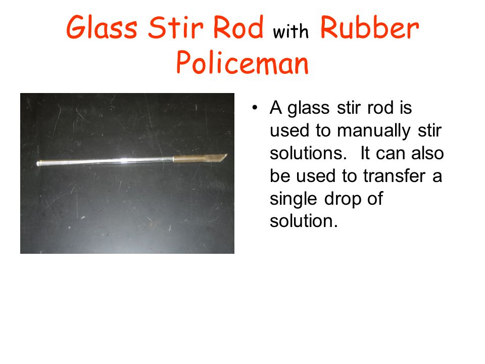 Glass Stir Rod with Rubber Policeman A glass stir rod is used to manually stir solutions. It can also be used to transfer a single drop of solution.