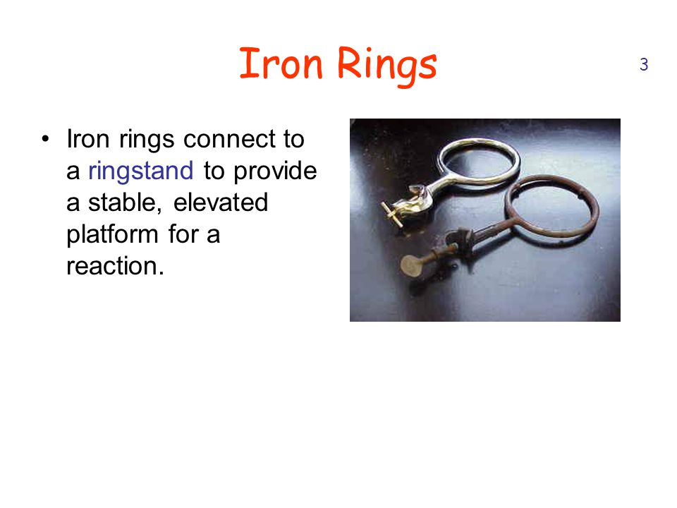 Iron Rings Iron rings connect to a ringstand to provide a stable, elevated platform for a reaction. 3