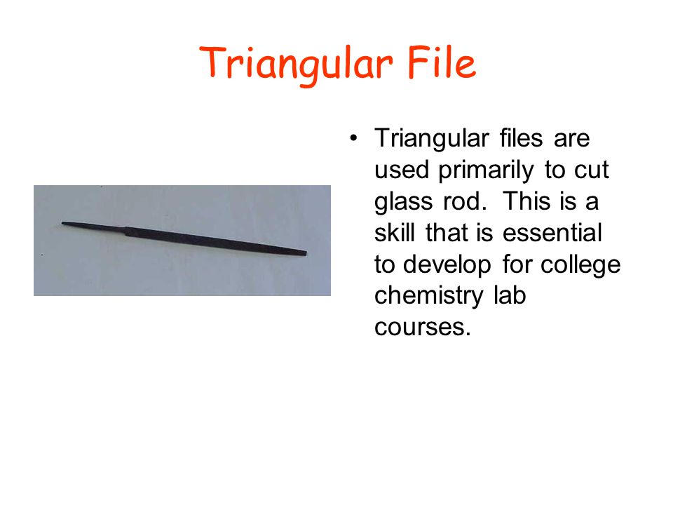 Triangular File Triangular files are used primarily to cut glass rod. This is a skill that is essential to develop for college chemistry lab courses.