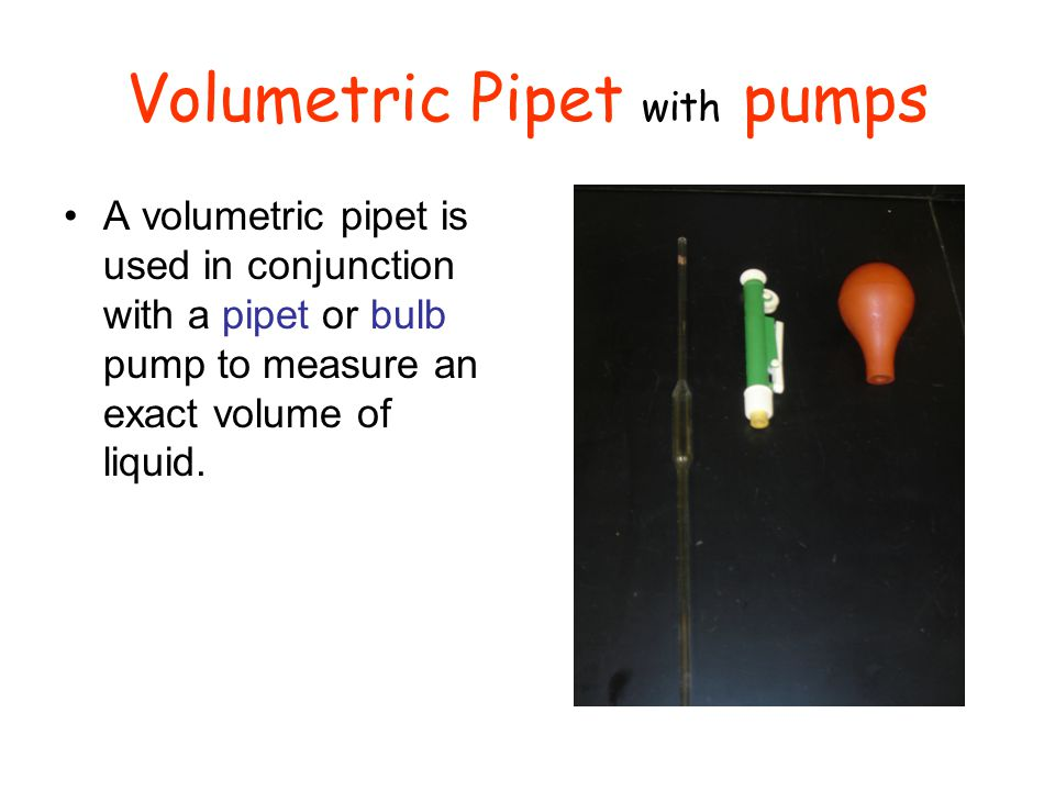 Volumetric Pipet with pumps A volumetric pipet is used in conjunction with a pipet or bulb pump to measure an exact volume of liquid.
