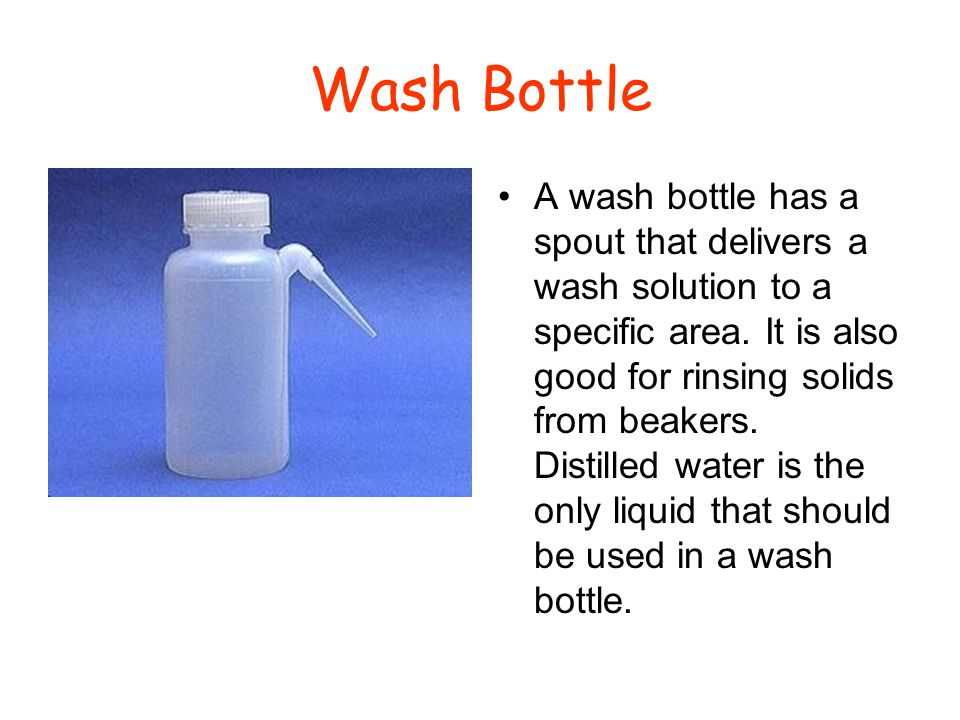 Wash Bottle A wash bottle has a spout that delivers a wash solution to a specific area. It is also good for rinsing solids from beakers. Distilled wat