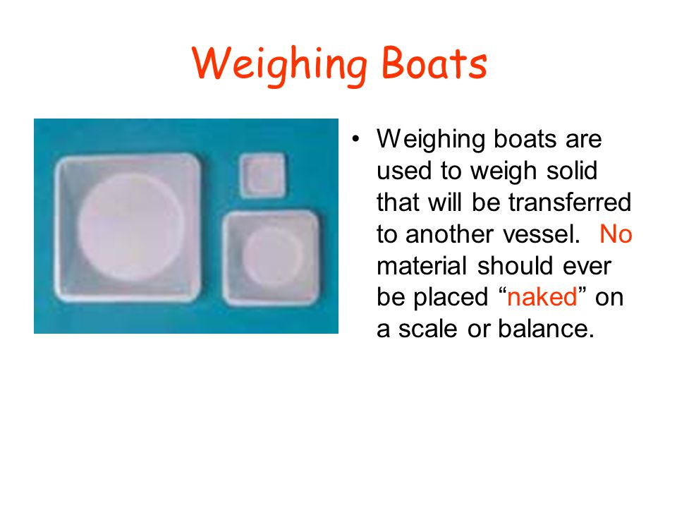 "Weighing Boats Weighing boats are used to weigh solid that will be transferred to another vessel. No material should ever be placed ""naked"" on a scale"