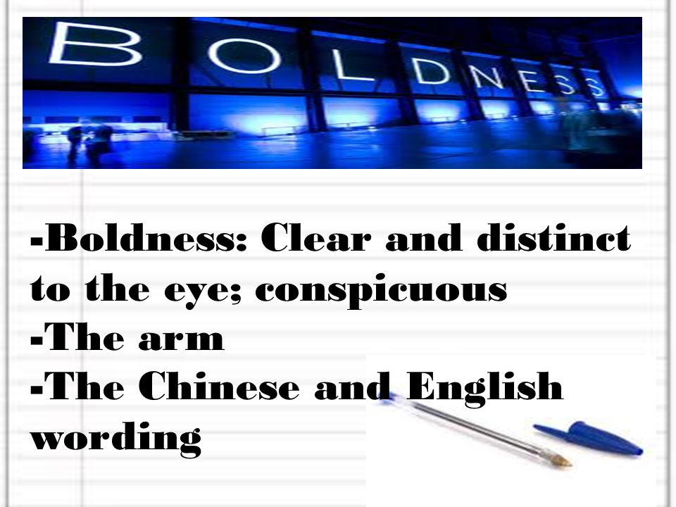 -Boldness: Clear and distinct to the eye; conspicuous -The arm -The Chinese and English wording