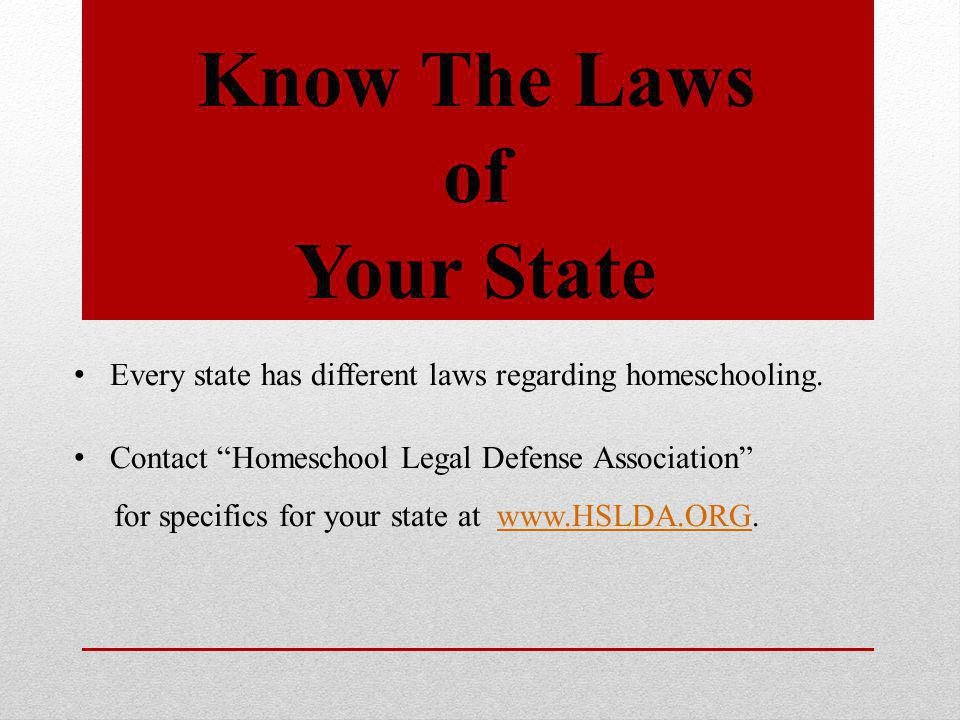 Know The Laws of Your State Every state has different laws regarding homeschooling.