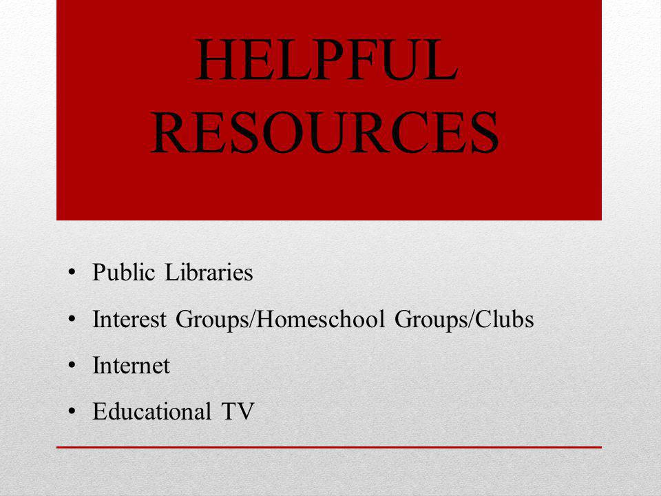 HELPFUL RESOURCES Public Libraries Interest Groups/Homeschool Groups/Clubs Internet Educational TV