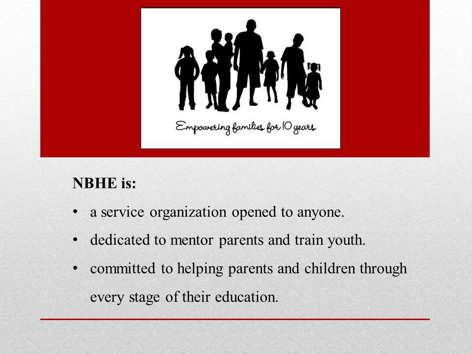 NBHE is: a service organization opened to anyone. dedicated to mentor parents and train youth.