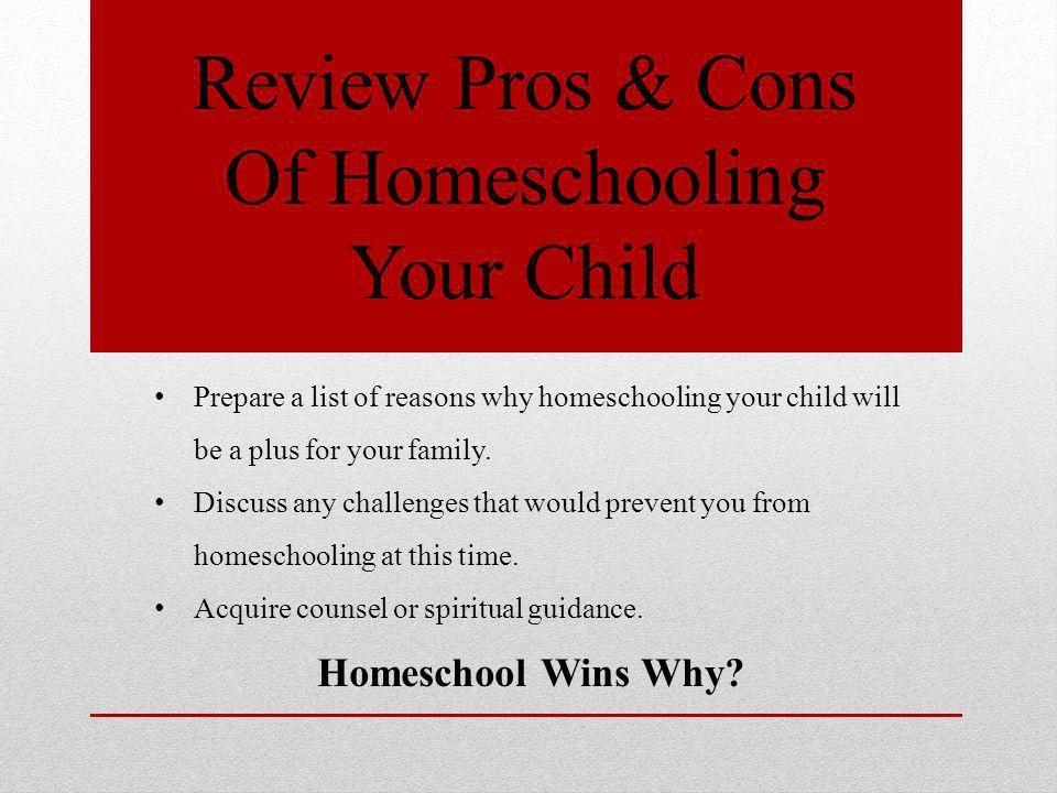 Review Pros & Cons Of Homeschooling Your Child Prepare a list of reasons why homeschooling your child will be a plus for your family.
