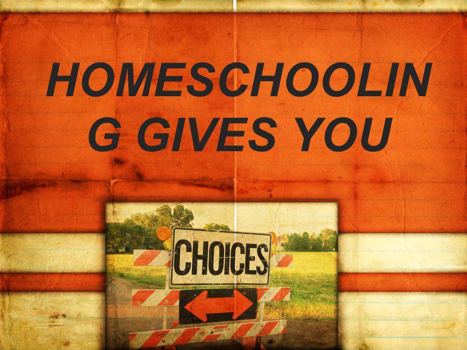 HOMESCHOOLIN G GIVES YOU