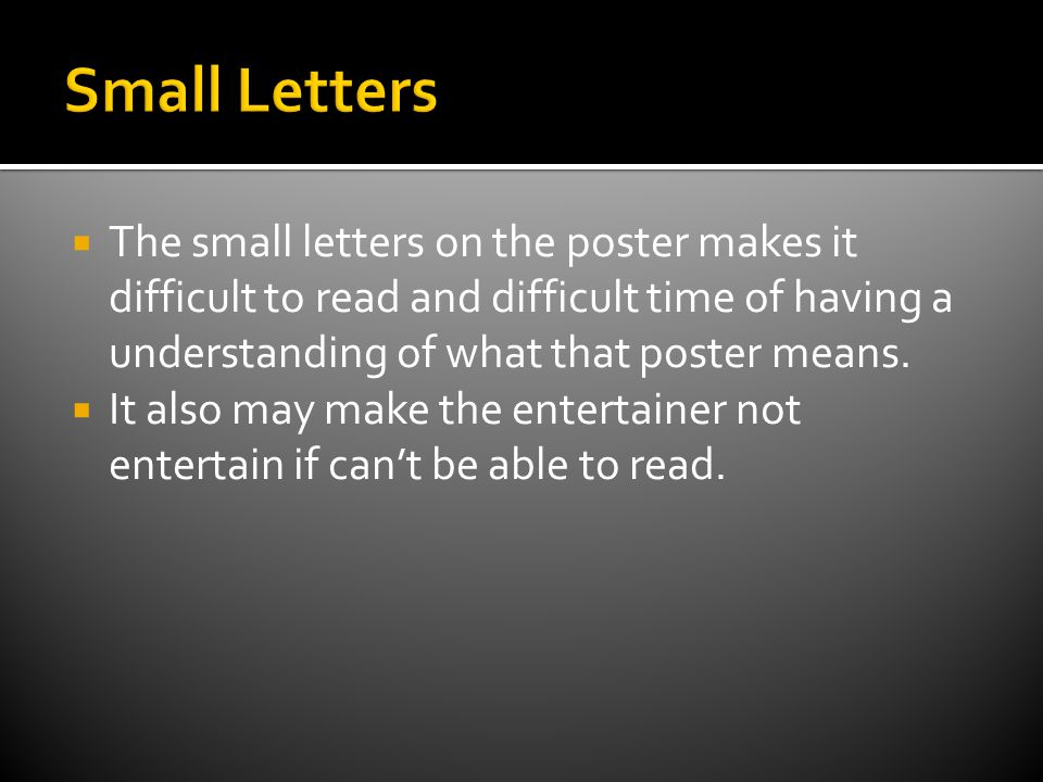  The small letters on the poster makes it difficult to read and difficult time of having a understanding of what that poster means.  It also may mak