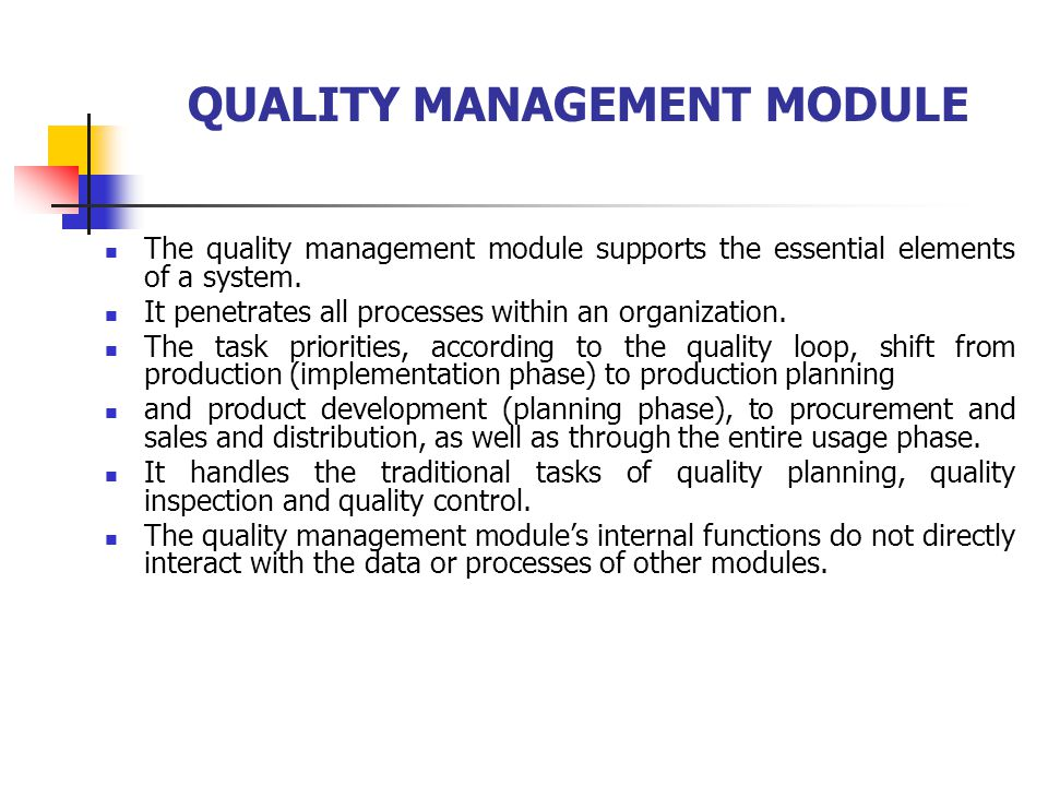 QUALITY MANAGEMENT MODULE The quality management module supports the essential elements of a system. It penetrates all processes within an organizatio