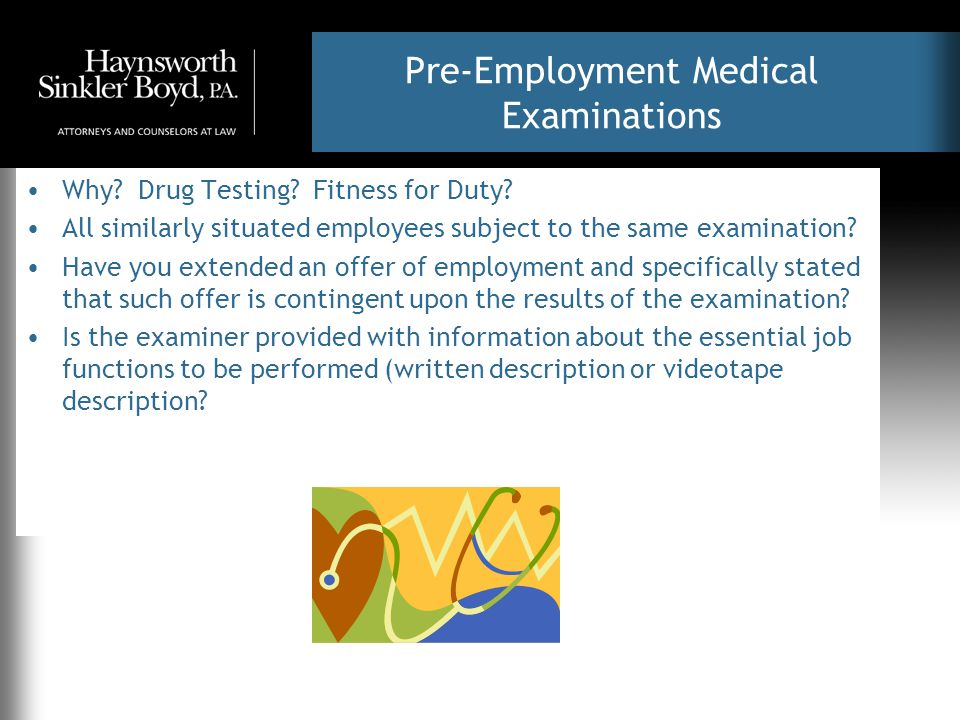 Pre-Employment Medical Examinations Why? Drug Testing? Fitness for Duty? All similarly situated employees subject to the same examination? Have you ex