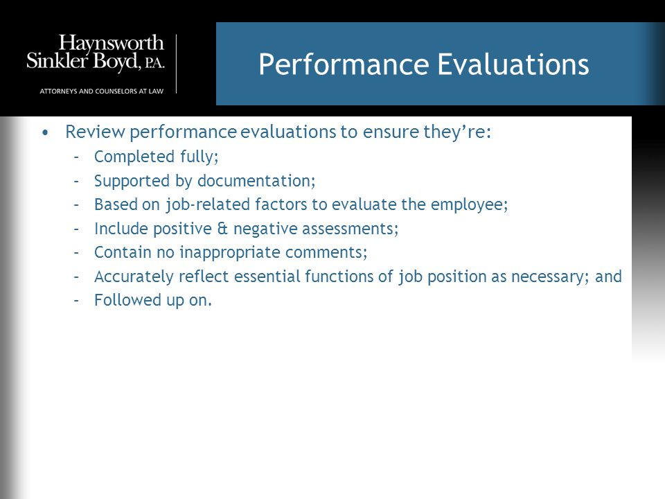 Performance Evaluations Review performance evaluations to ensure they're: –Completed fully; –Supported by documentation; –Based on job-related factors to evaluate the employee; –Include positive & negative assessments; –Contain no inappropriate comments; –Accurately reflect essential functions of job position as necessary; and –Followed up on.