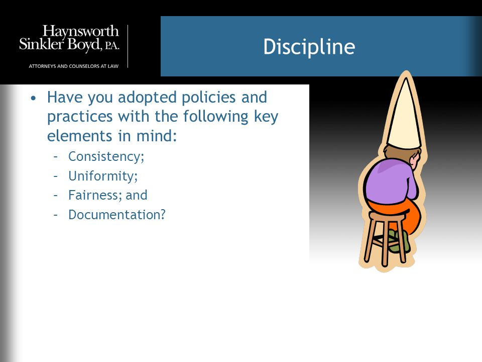 Discipline Have you adopted policies and practices with the following key elements in mind: –Consistency; –Uniformity; –Fairness; and –Documentation