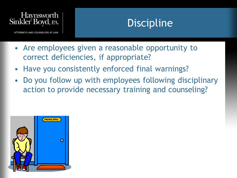 Discipline Are employees given a reasonable opportunity to correct deficiencies, if appropriate? Have you consistently enforced final warnings? Do you