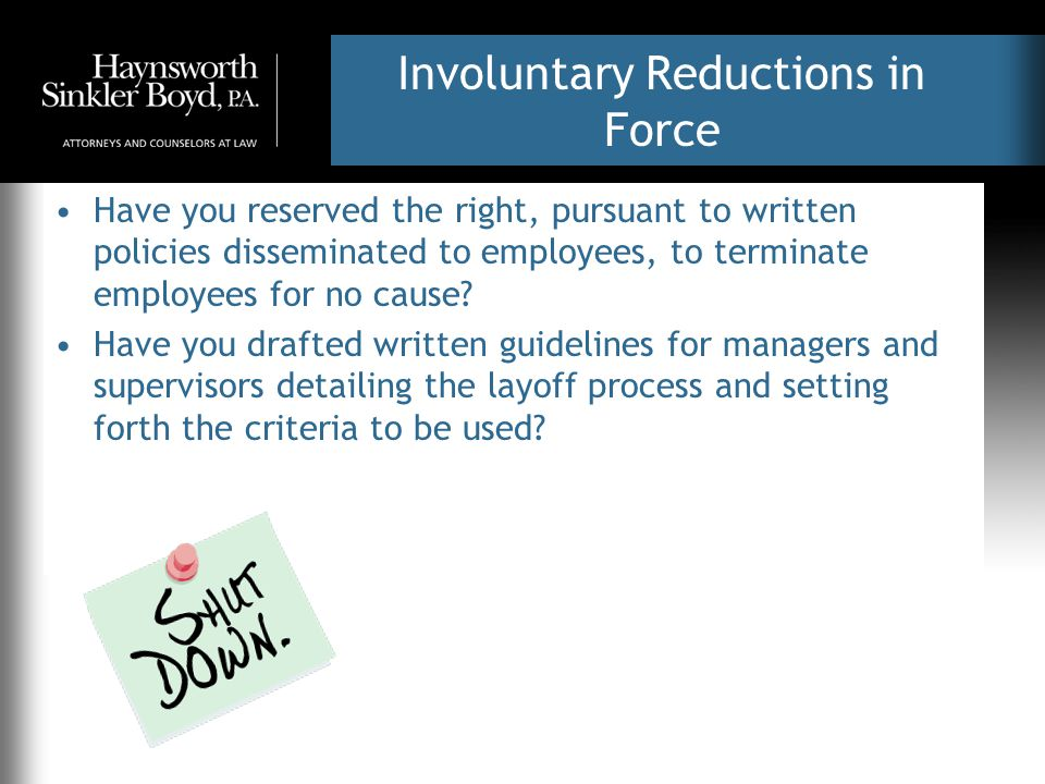 Involuntary Reductions in Force Have you reserved the right, pursuant to written policies disseminated to employees, to terminate employees for no cau