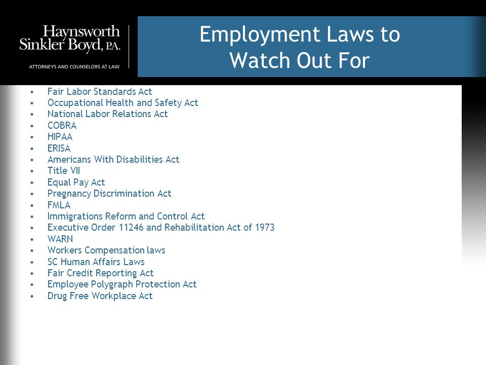 Employment Laws to Watch Out For Fair Labor Standards Act Occupational Health and Safety Act National Labor Relations Act COBRA HIPAA ERISA Americans With Disabilities Act Title VII Equal Pay Act Pregnancy Discrimination Act FMLA Immigrations Reform and Control Act Executive Order 11246 and Rehabilitation Act of 1973 WARN Workers Compensation laws SC Human Affairs Laws Fair Credit Reporting Act Employee Polygraph Protection Act Drug Free Workplace Act