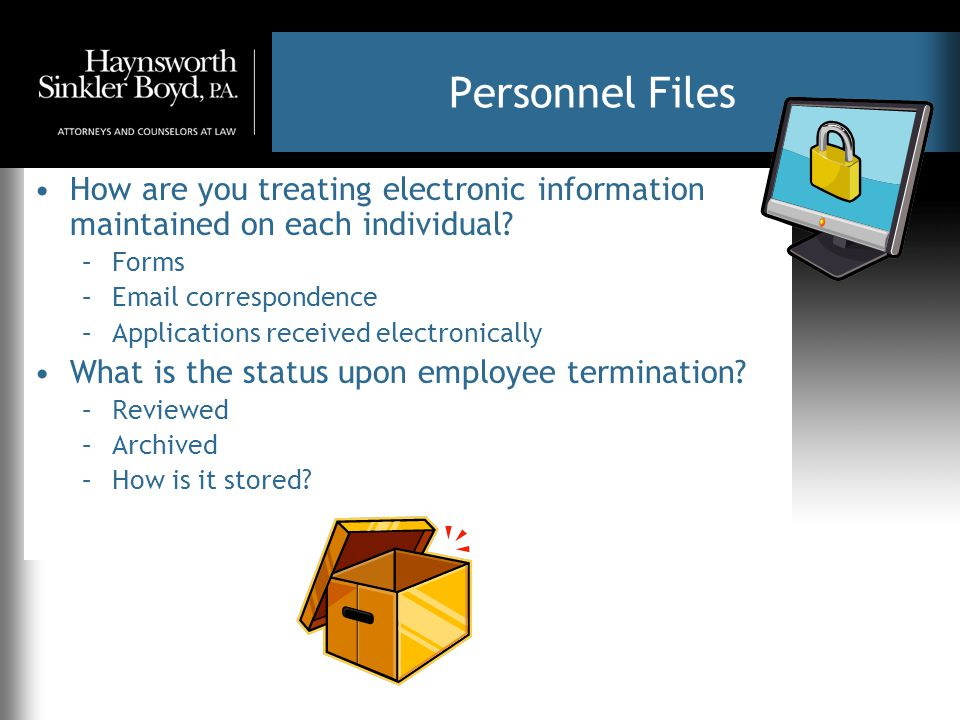 Personnel Files How are you treating electronic information maintained on each individual? –Forms –Email correspondence –Applications received electro