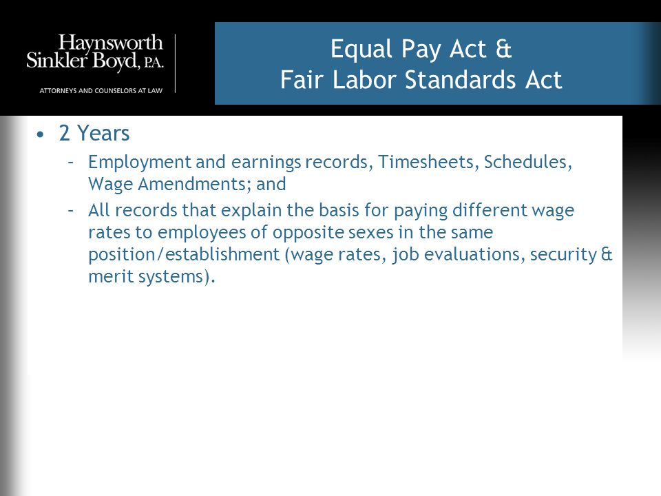 Equal Pay Act & Fair Labor Standards Act 2 Years –Employment and earnings records, Timesheets, Schedules, Wage Amendments; and –All records that explain the basis for paying different wage rates to employees of opposite sexes in the same position/establishment (wage rates, job evaluations, security & merit systems).
