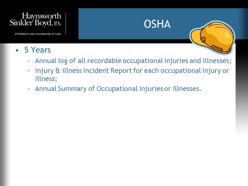 OSHA 5 Years –Annual log of all recordable occupational injuries and illnesses; –Injury & Illness Incident Report for each occupational Injury or Illn
