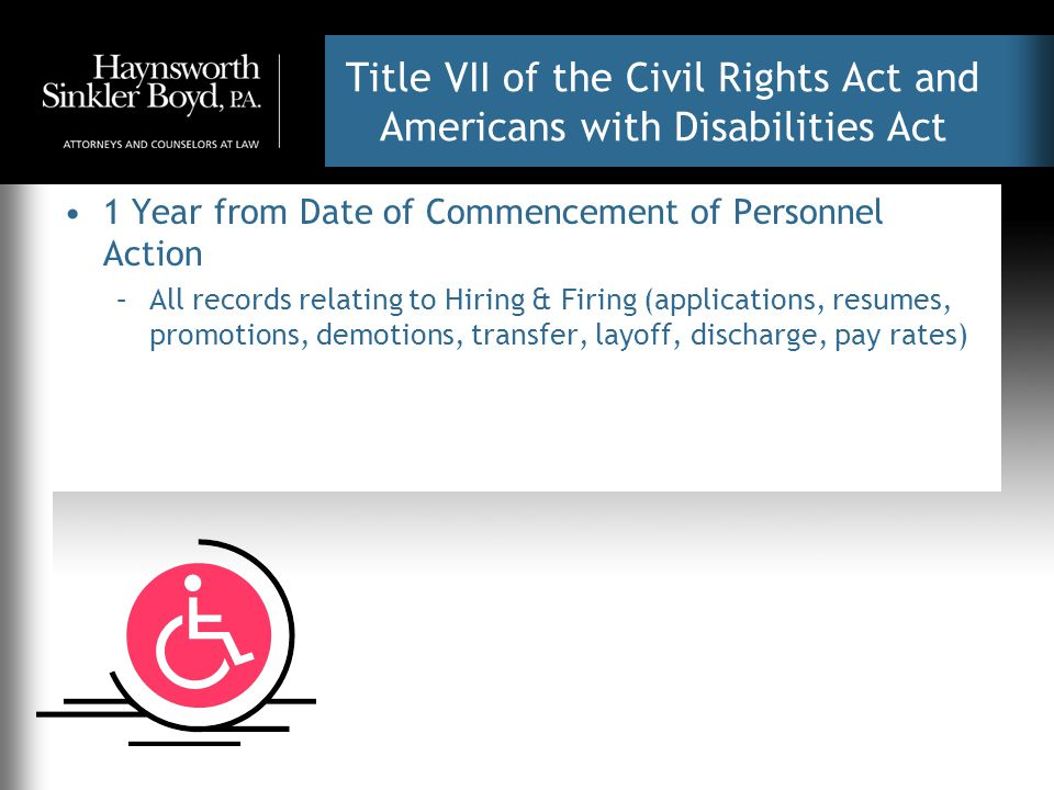 Title VII of the Civil Rights Act and Americans with Disabilities Act 1 Year from Date of Commencement of Personnel Action –All records relating to Hiring & Firing (applications, resumes, promotions, demotions, transfer, layoff, discharge, pay rates)