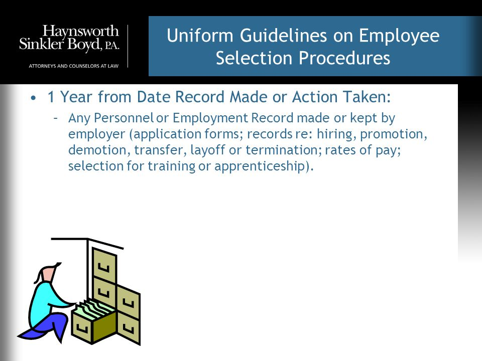Uniform Guidelines on Employee Selection Procedures 1 Year from Date Record Made or Action Taken: –Any Personnel or Employment Record made or kept by employer (application forms; records re: hiring, promotion, demotion, transfer, layoff or termination; rates of pay; selection for training or apprenticeship).