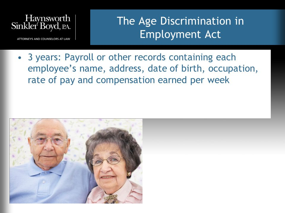 The Age Discrimination in Employment Act 3 years: Payroll or other records containing each employee's name, address, date of birth, occupation, rate of pay and compensation earned per week