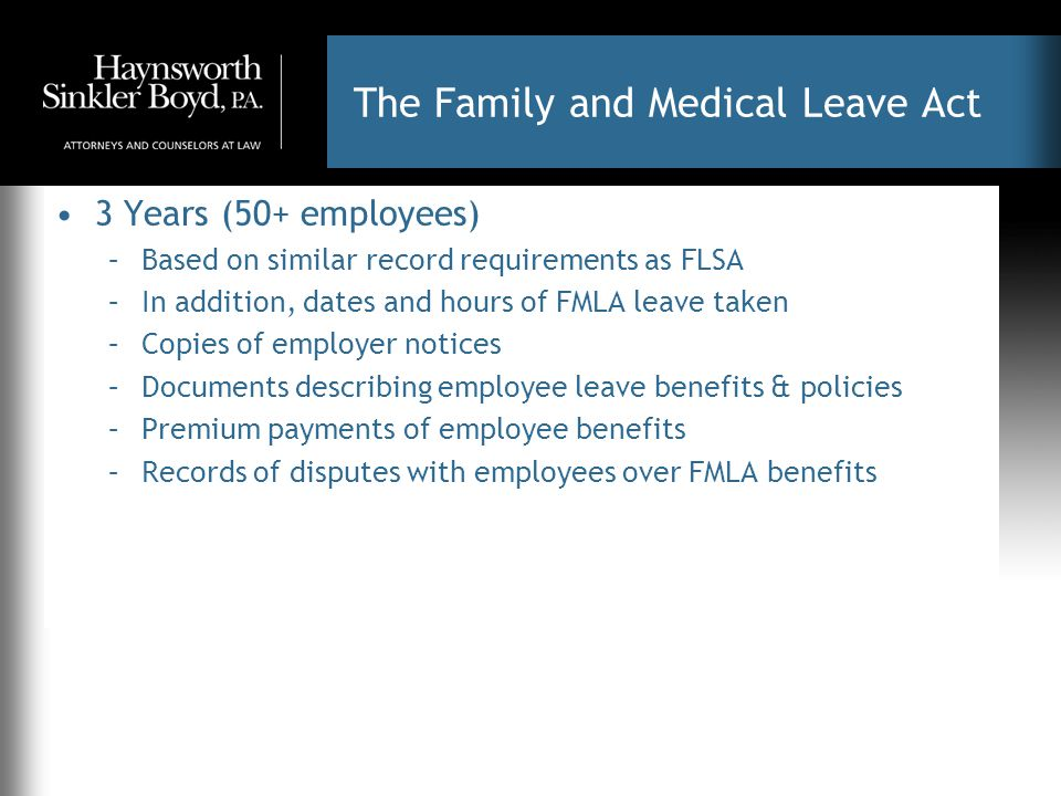 The Family and Medical Leave Act 3 Years (50+ employees) –Based on similar record requirements as FLSA –In addition, dates and hours of FMLA leave taken –Copies of employer notices –Documents describing employee leave benefits & policies –Premium payments of employee benefits –Records of disputes with employees over FMLA benefits