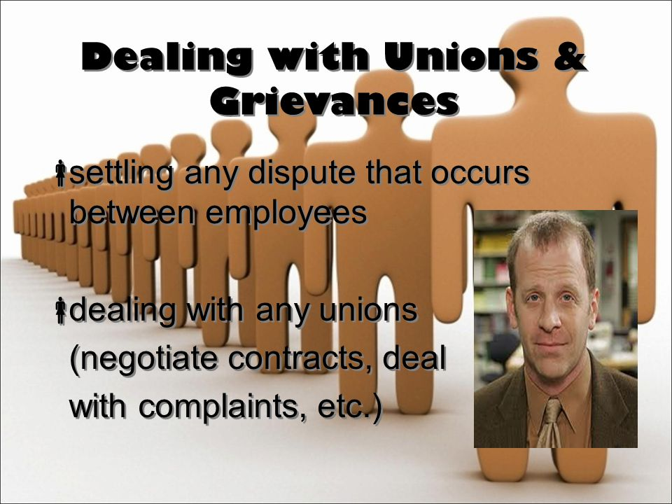 Dealing with Unions & Grievances  settling any dispute that occurs between employees  dealing with any unions (negotiate contracts, deal with complaints, etc.)  settling any dispute that occurs between employees  dealing with any unions (negotiate contracts, deal with complaints, etc.)
