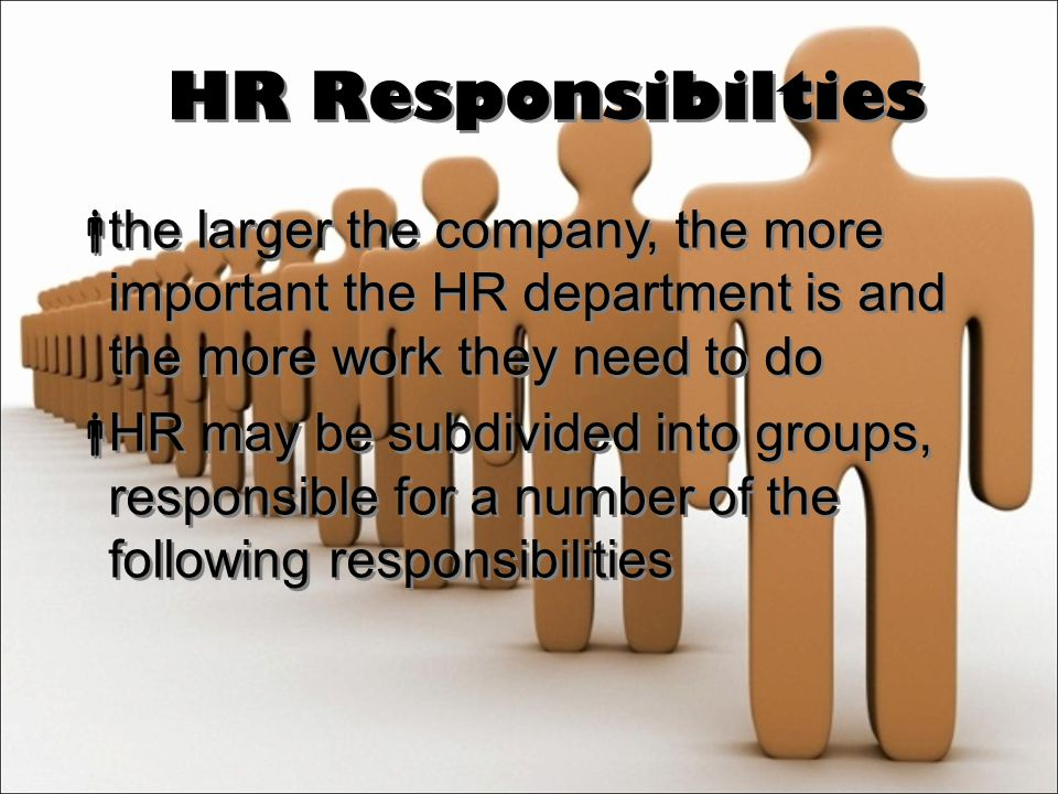 HR Responsibilties  the larger the company, the more important the HR department is and the more work they need to do  HR may be subdivided into groups, responsible for a number of the following responsibilities  the larger the company, the more important the HR department is and the more work they need to do  HR may be subdivided into groups, responsible for a number of the following responsibilities