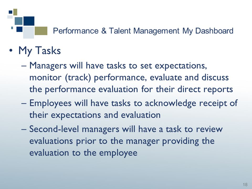18 Performance & Talent Management My Dashboard My Tasks –Managers will have tasks to set expectations, monitor (track) performance, evaluate and disc
