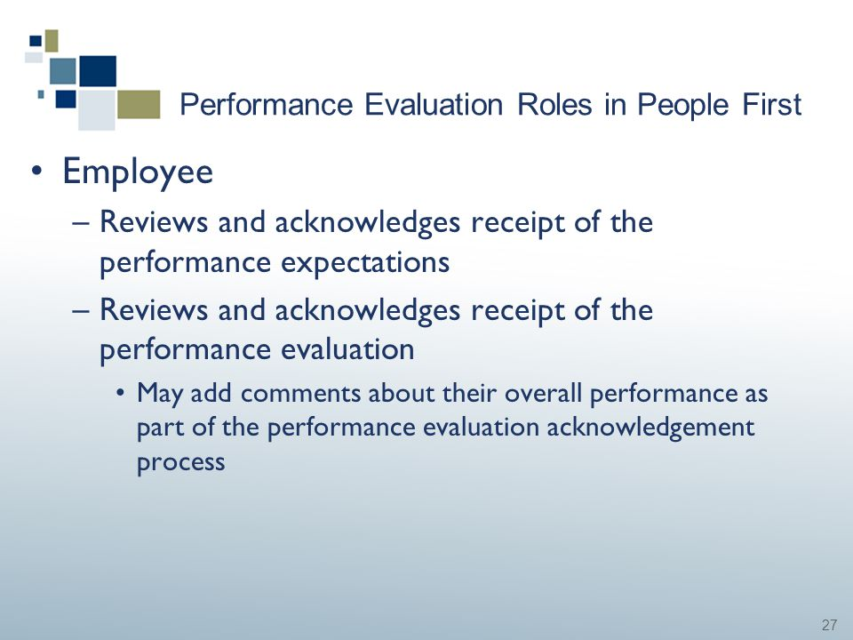 27 Performance Evaluation Roles in People First Employee –Reviews and acknowledges receipt of the performance expectations –Reviews and acknowledges r