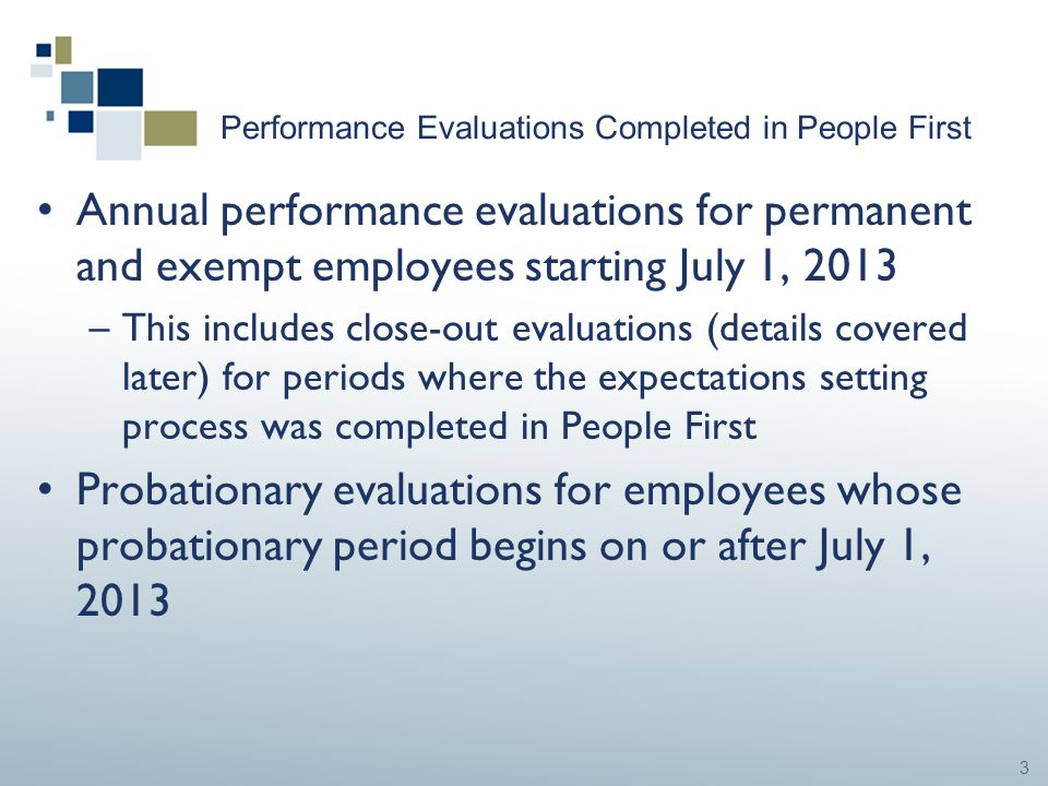 3 Performance Evaluations Completed in People First Annual performance evaluations for permanent and exempt employees starting July 1, 2013 –This incl