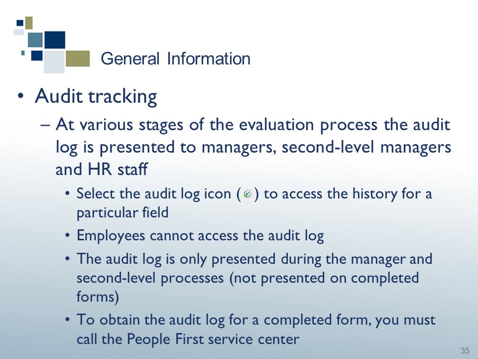 35 General Information Audit tracking –At various stages of the evaluation process the audit log is presented to managers, second-level managers and H