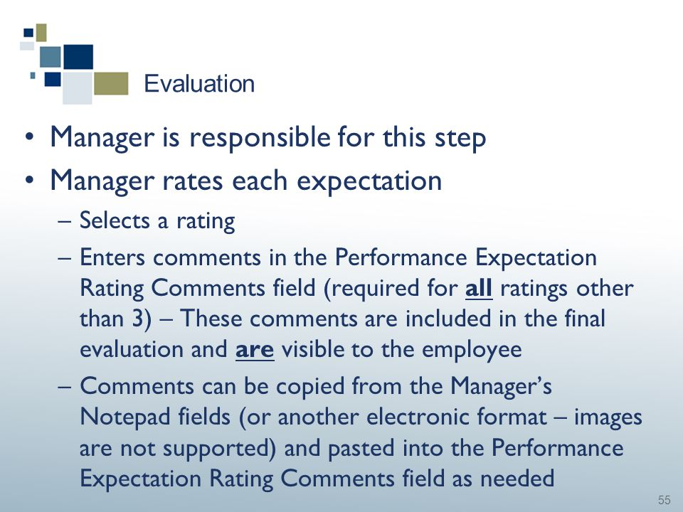 55 Evaluation Manager is responsible for this step Manager rates each expectation –Selects a rating –Enters comments in the Performance Expectation Ra