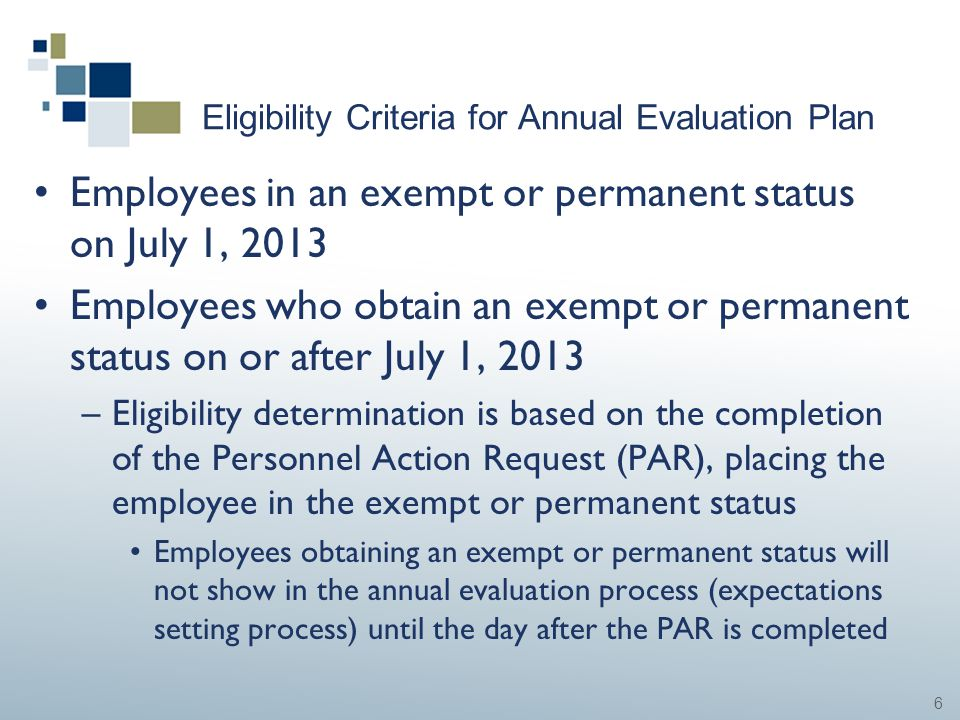 6 Eligibility Criteria for Annual Evaluation Plan Employees in an exempt or permanent status on July 1, 2013 Employees who obtain an exempt or permane