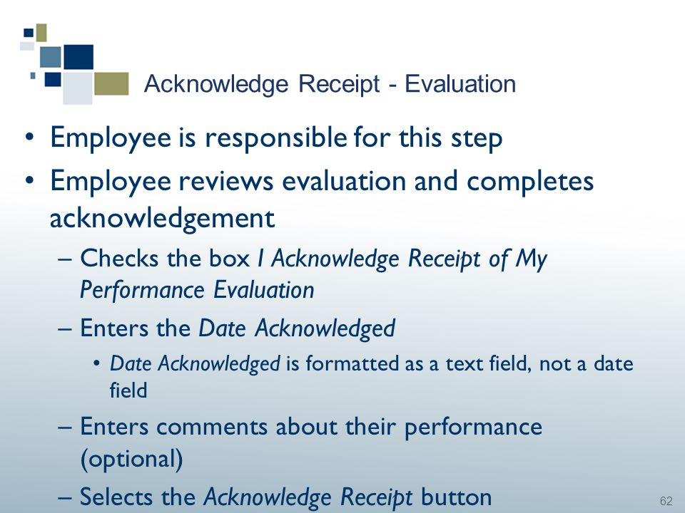 62 Acknowledge Receipt - Evaluation Employee is responsible for this step Employee reviews evaluation and completes acknowledgement –Checks the box I
