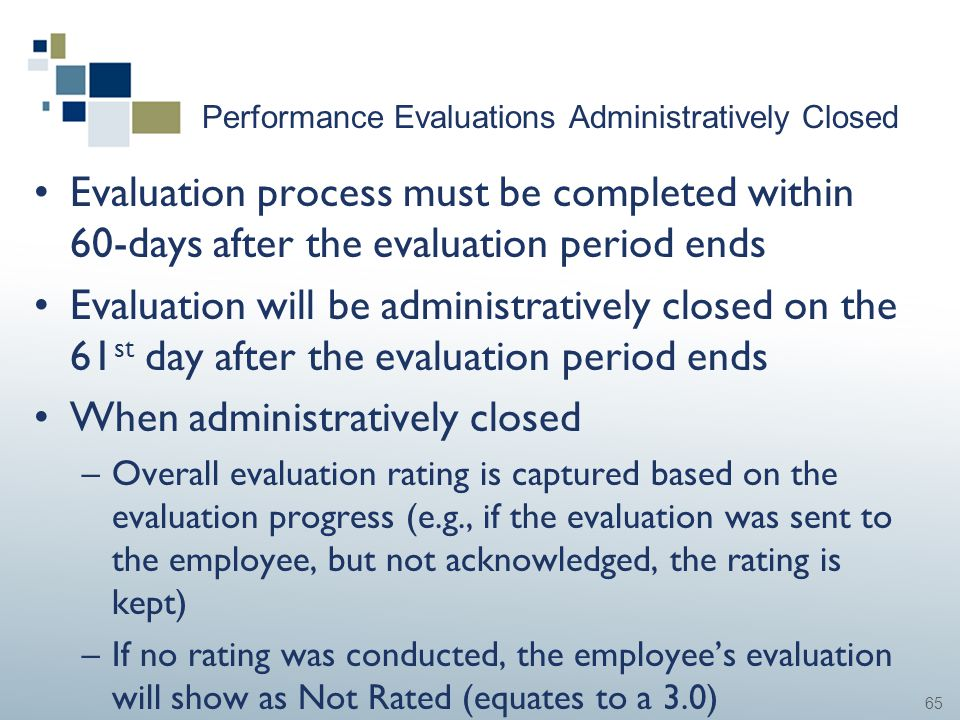 65 Performance Evaluations Administratively Closed Evaluation process must be completed within 60-days after the evaluation period ends Evaluation wil