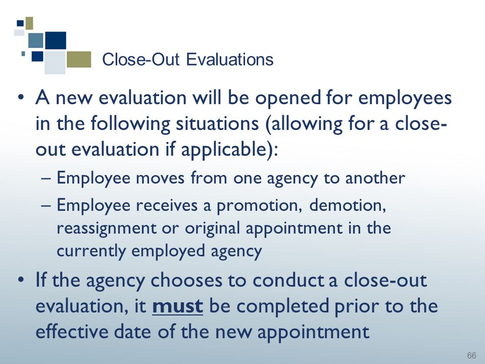 66 Close-Out Evaluations A new evaluation will be opened for employees in the following situations (allowing for a close- out evaluation if applicable